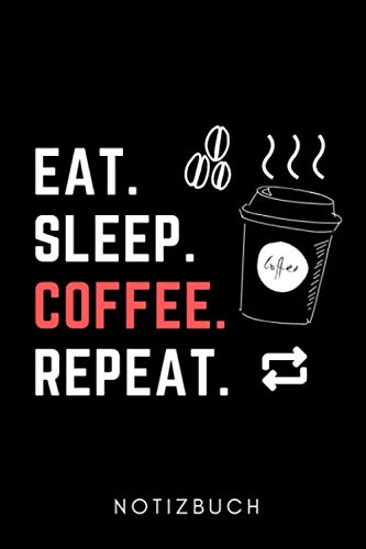 EAT. SLEEP. COFFEE. REPEAT. NOTIZBUCH: A5...