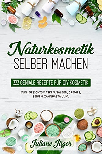 Naturkosmetik selber machen: 222 geniale Rezepte...