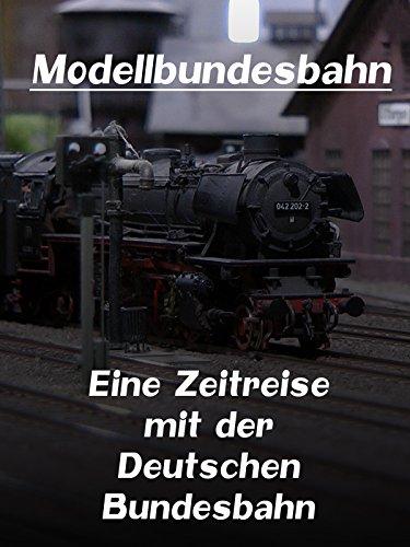 Modellbundesbahn - Eine Zeitreise mit der...