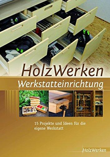 HolzWerken Werkstatteinrichtung: 15 Projekte und...