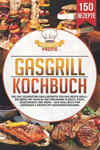 Gasgrill Kochbuch: Die 150 leckersten Grillrezepte...