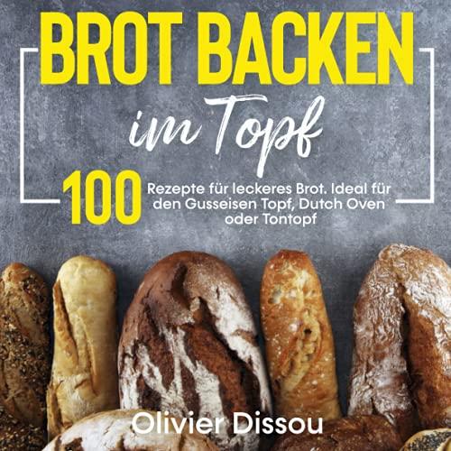 Brot backen im Topf: 100 Rezepte für leckeres...