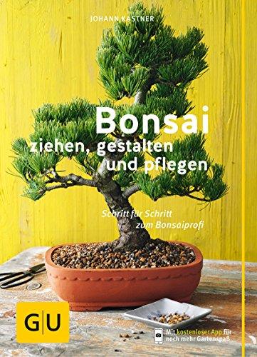 Bonsai ziehen, gestalten und pflegen: Schritt für...